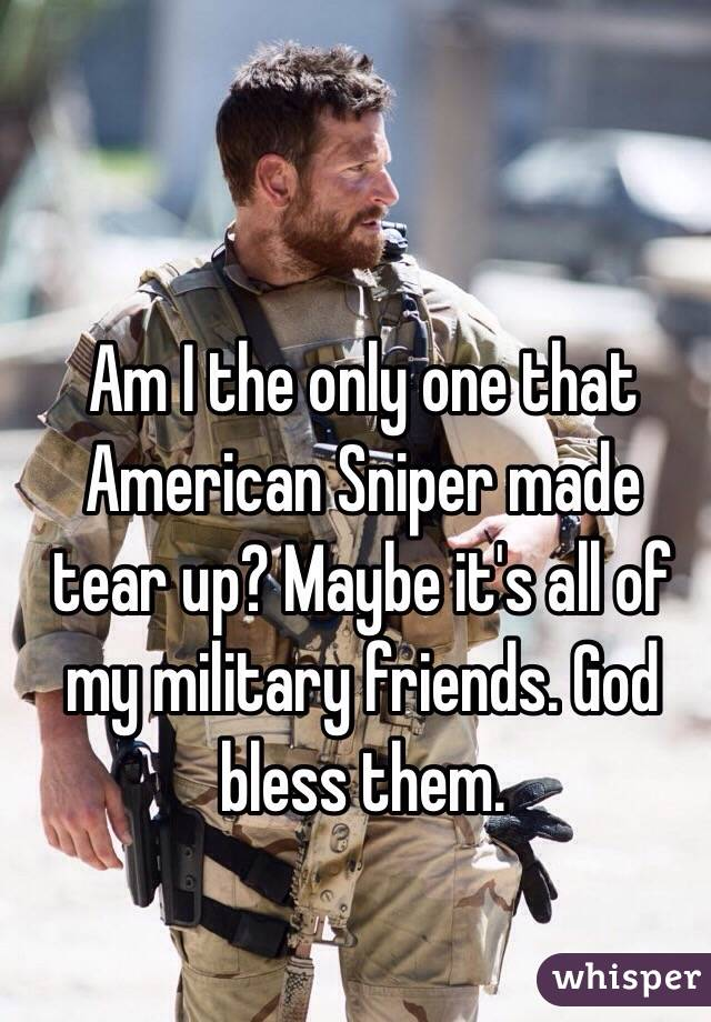 Am I the only one that American Sniper made tear up? Maybe it's all of my military friends. God bless them.