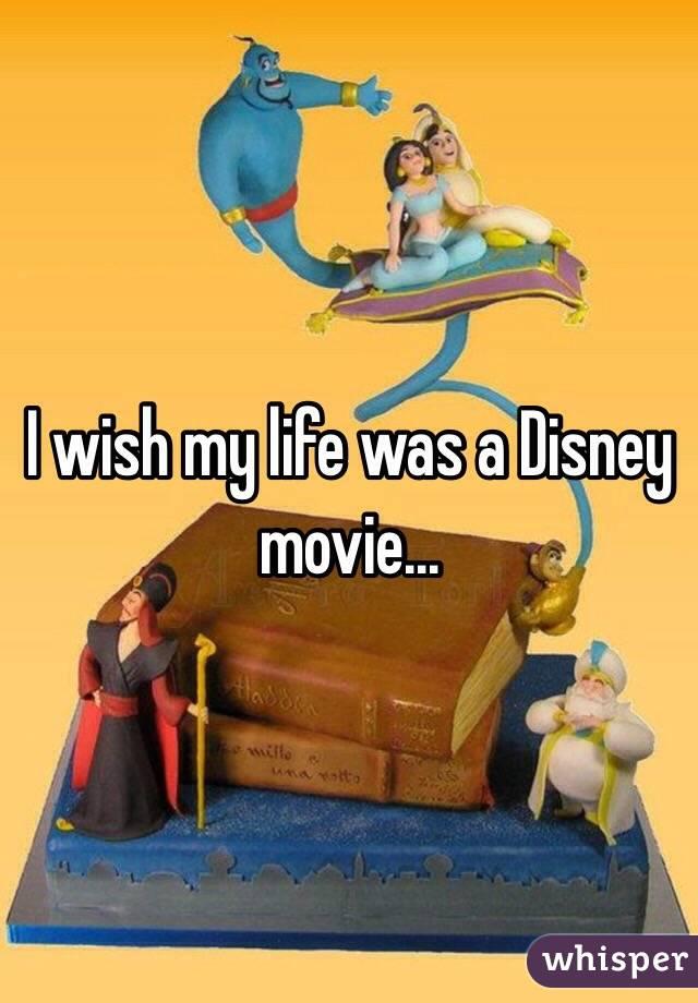 I wish my life was a Disney movie...