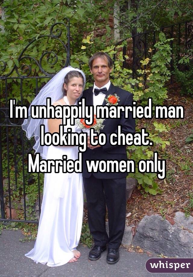 I'm unhappily married man looking to cheat.  Married women only