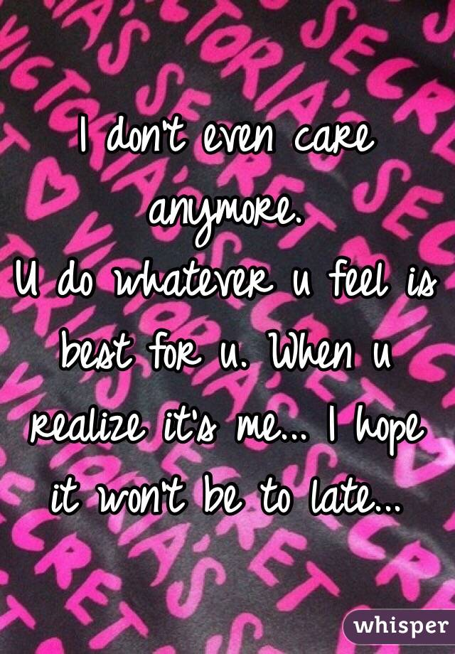 I don't even care anymore.  U do whatever u feel is best for u. When u realize it's me... I hope it won't be to late...