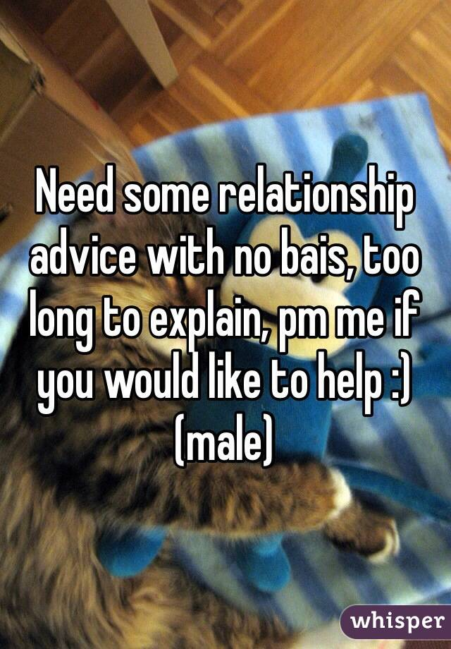 Need some relationship advice with no bais, too long to explain, pm me if you would like to help :) (male)