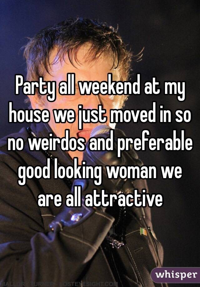 Party all weekend at my house we just moved in so no weirdos and preferable good looking woman we are all attractive