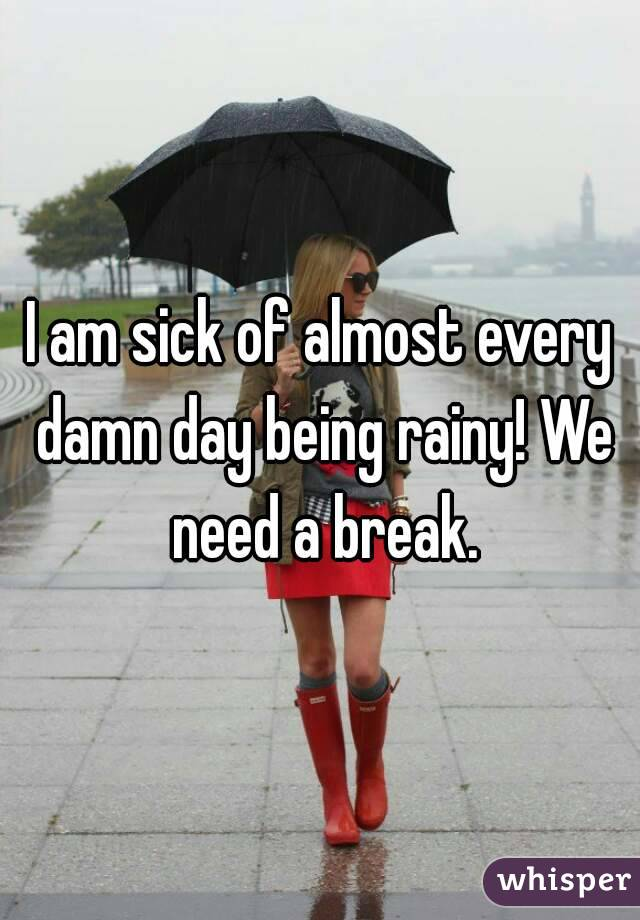 I am sick of almost every damn day being rainy! We need a break.