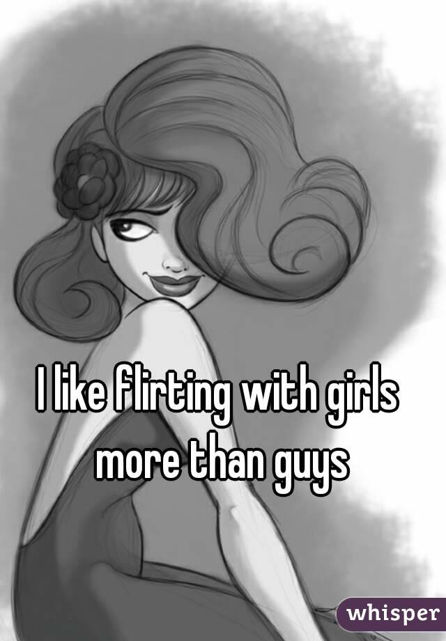 I like flirting with girls more than guys