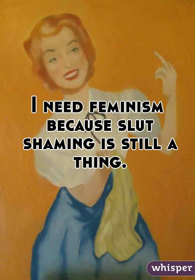 I need feminism because slut shaming is still a thing.