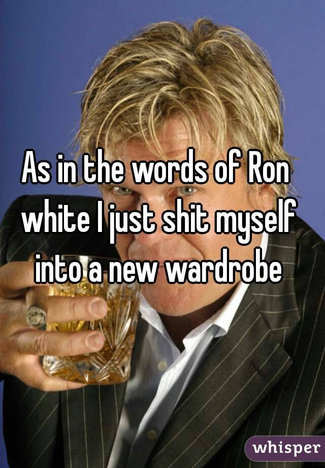 As in the words of Ron white I just shit myself into a new wardrobe