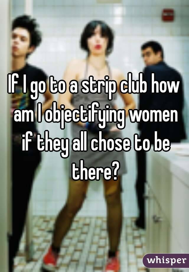 If I go to a strip club how am I objectifying women if they all chose to be there?