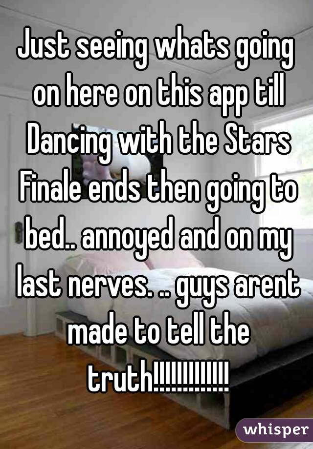 Just seeing whats going on here on this app till Dancing with the Stars Finale ends then going to bed.. annoyed and on my last nerves. .. guys arent made to tell the truth!!!!!!!!!!!!!