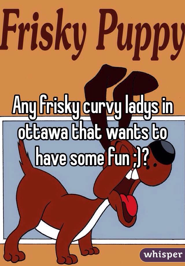 Any frisky curvy ladys in ottawa that wants to have some fun ;)?