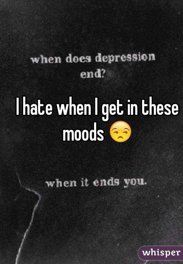 I hate when I get in these moods 😒