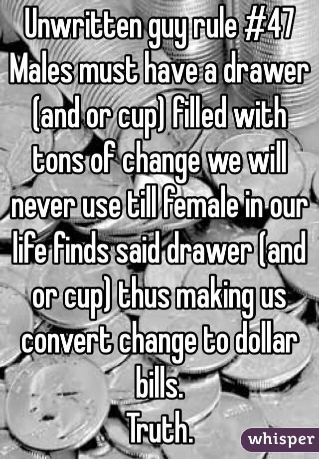 Unwritten guy rule #47 Males must have a drawer (and or cup) filled with tons of change we will never use till female in our life finds said drawer (and or cup) thus making us convert change to dollar bills.  Truth.