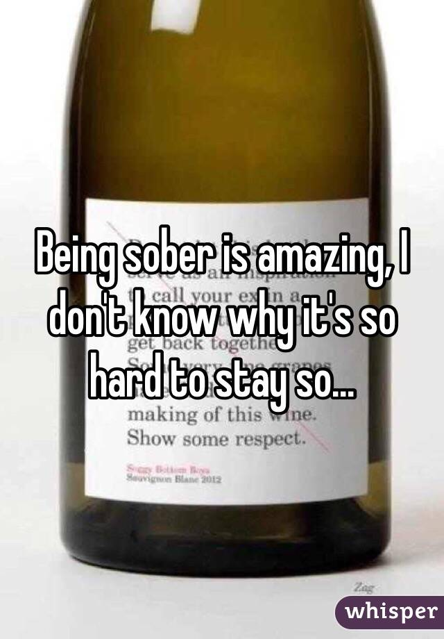 Being sober is amazing, I don't know why it's so hard to stay so...