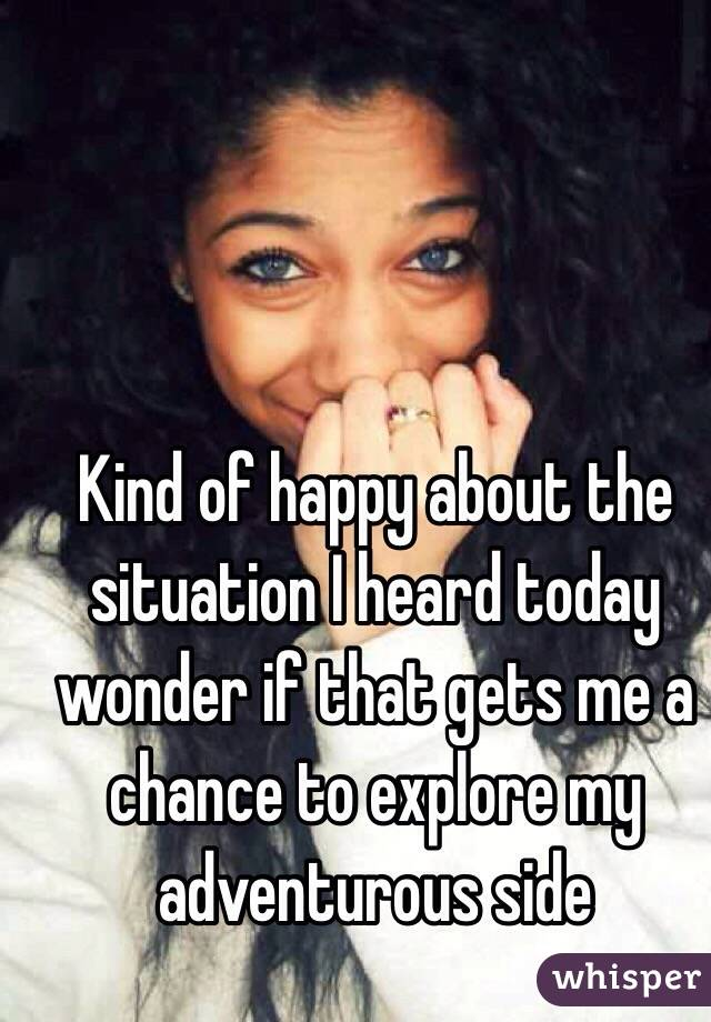 Kind of happy about the situation I heard today wonder if that gets me a chance to explore my adventurous side