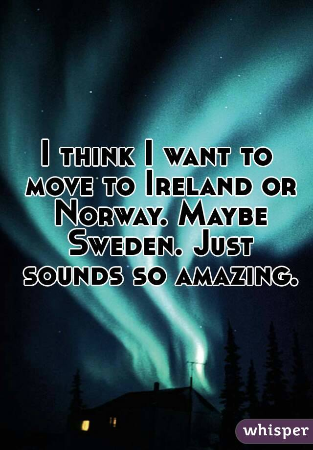I think I want to move to Ireland or Norway. Maybe Sweden. Just sounds so amazing.