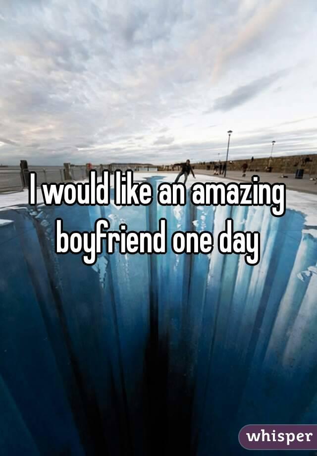I would like an amazing boyfriend one day