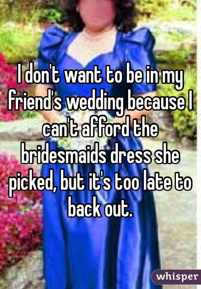 I don't want to be in my friend's wedding because I can't afford the bridesmaids dress she picked, but it's too late to back out.