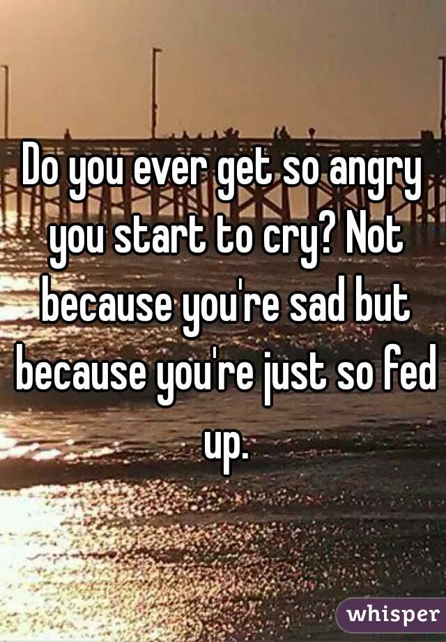 Do you ever get so angry you start to cry? Not because you're sad but because you're just so fed up.