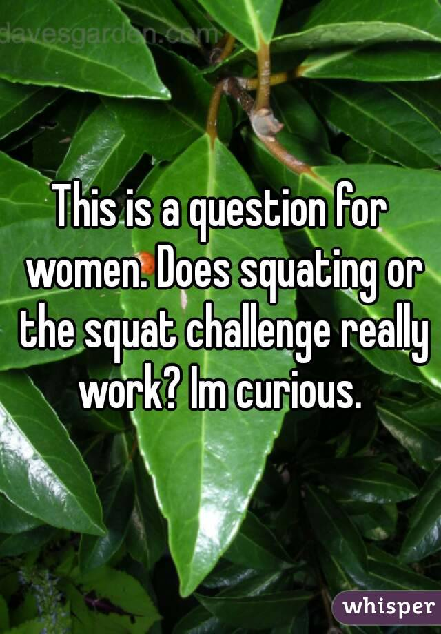 This is a question for women. Does squating or the squat challenge really work? Im curious.