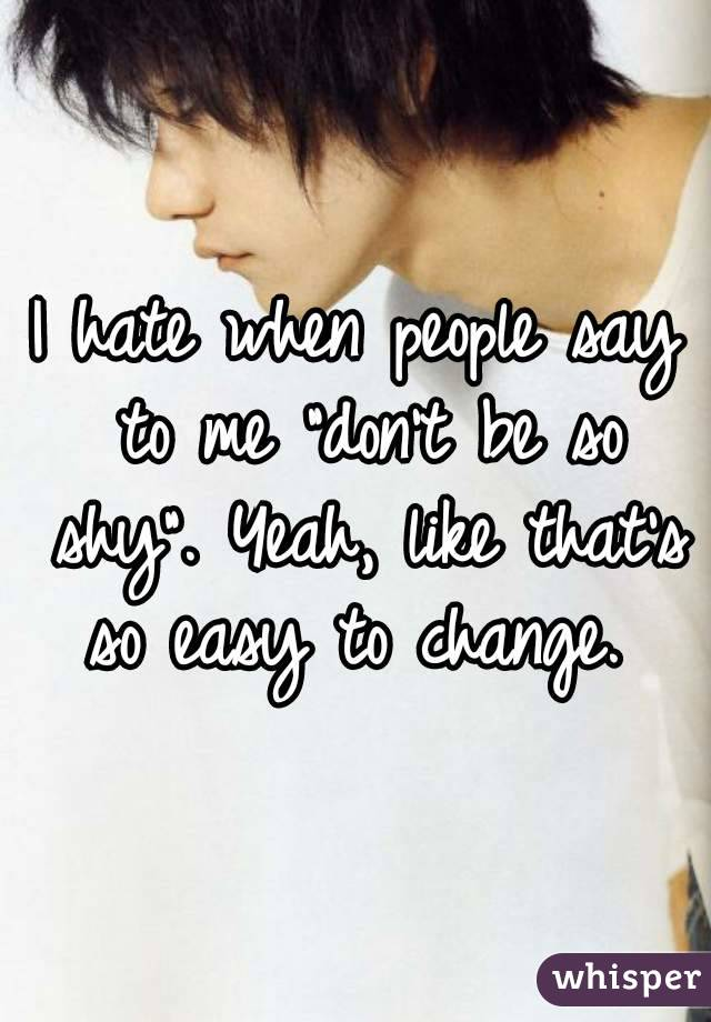 """I hate when people say to me """"don't be so shy"""". Yeah, like that's so easy to change."""