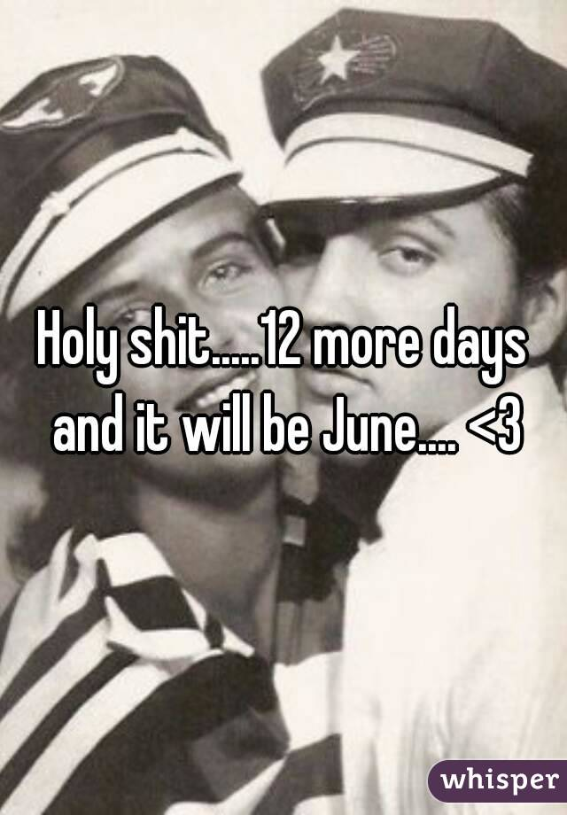 Holy shit.....12 more days and it will be June.... <3