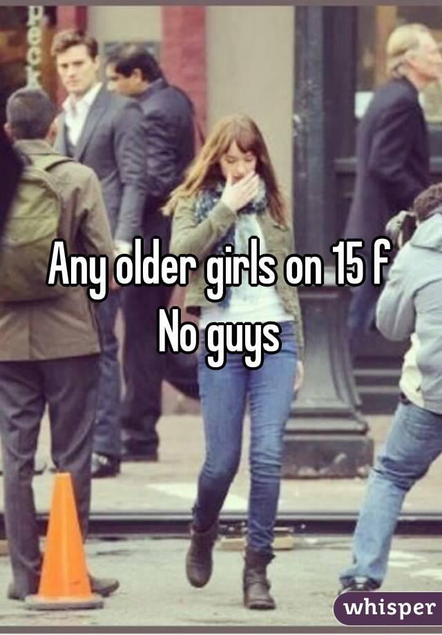 Any older girls on 15 f No guys