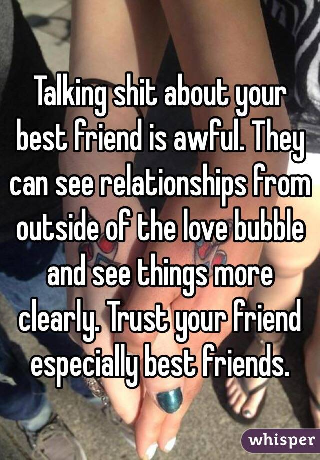 Talking shit about your best friend is awful. They can see relationships from outside of the love bubble and see things more clearly. Trust your friend especially best friends.