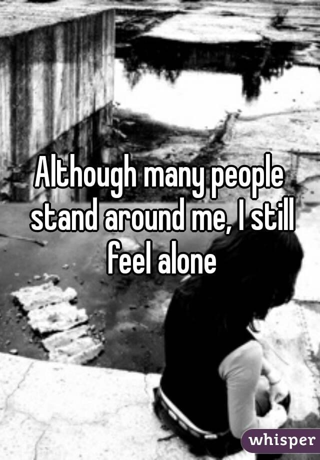 Although many people stand around me, I still feel alone