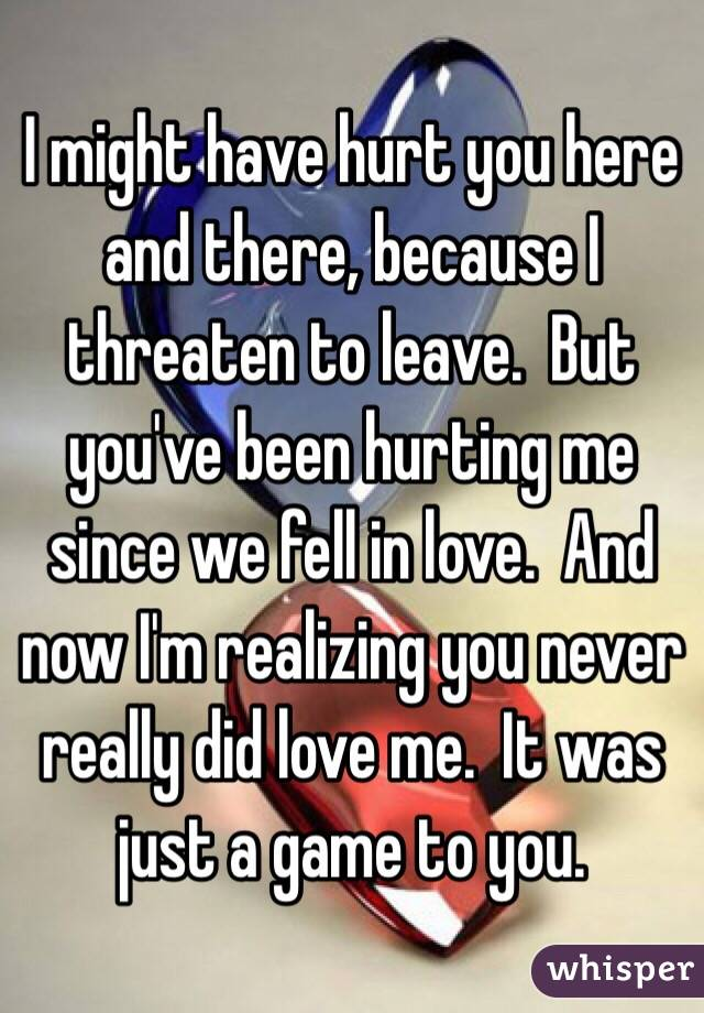 I might have hurt you here and there, because I threaten to leave.  But you've been hurting me since we fell in love.  And now I'm realizing you never really did love me.  It was just a game to you.