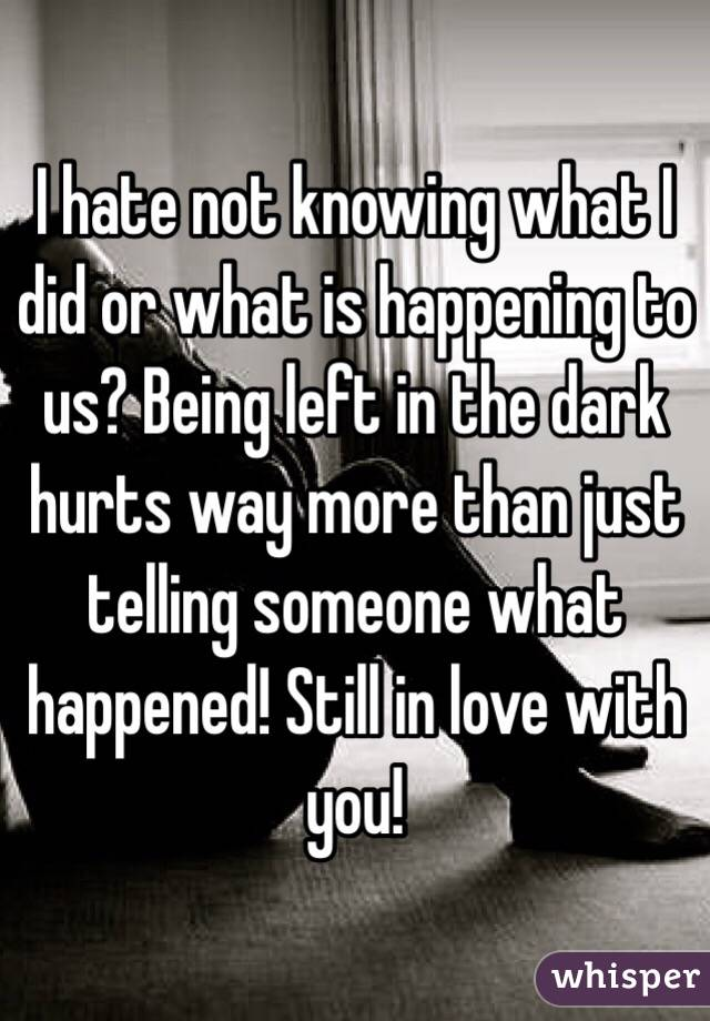 I hate not knowing what I did or what is happening to us? Being left in the dark hurts way more than just telling someone what happened! Still in love with you!