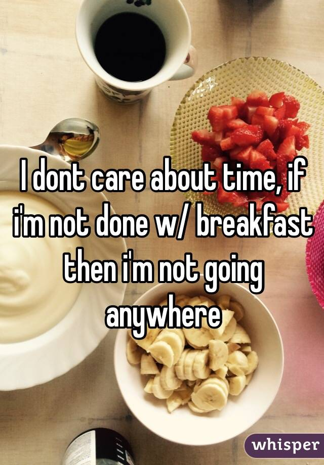 I dont care about time, if i'm not done w/ breakfast then i'm not going anywhere