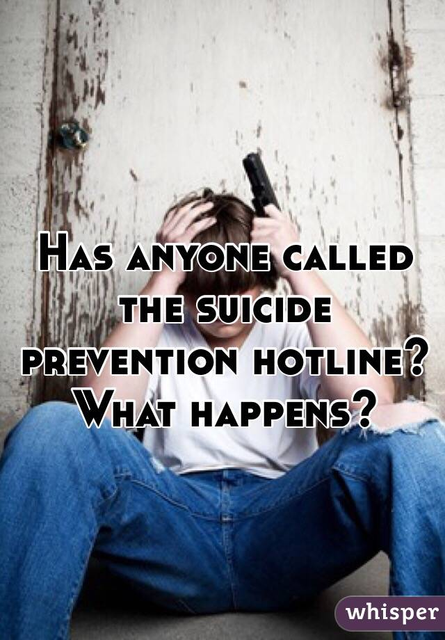 Has anyone called the suicide prevention hotline? What happens?