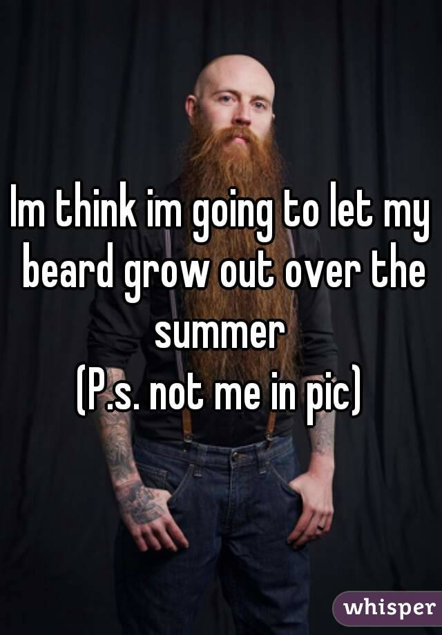 Im think im going to let my beard grow out over the summer  (P.s. not me in pic)