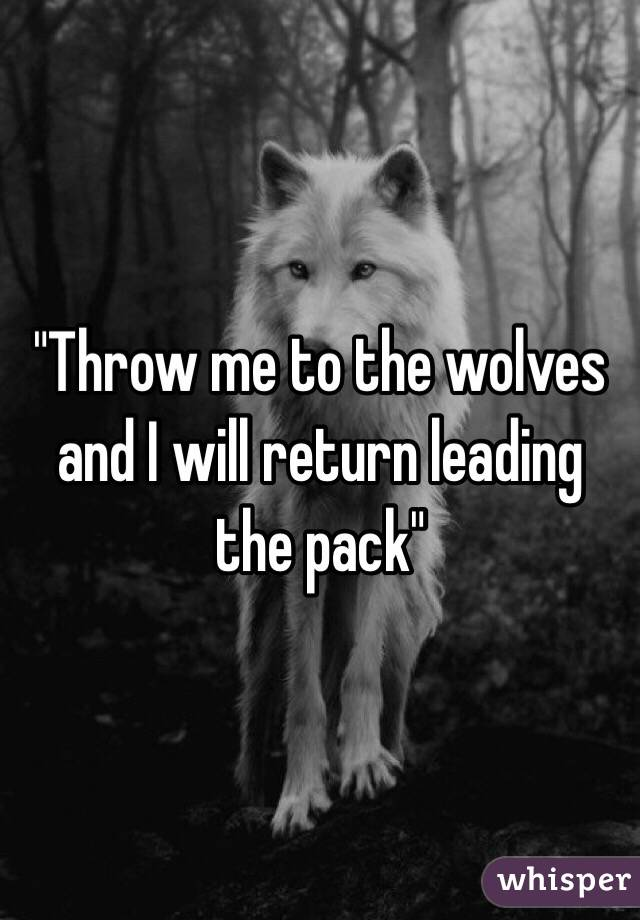 """""""Throw me to the wolves and I will return leading the pack"""""""