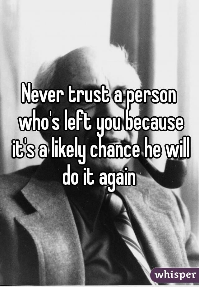Never trust a person who's left you because it's a likely chance he will do it again