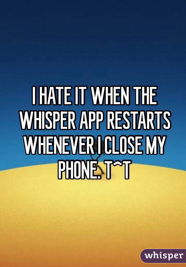 I HATE IT WHEN THE WHISPER APP RESTARTS WHENEVER I CLOSE MY PHONE. T^T