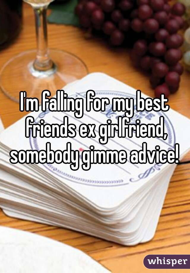 I'm falling for my best friends ex girlfriend, somebody gimme advice!