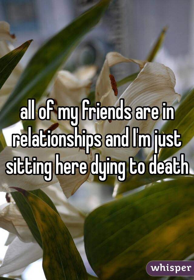 all of my friends are in relationships and I'm just sitting here dying to death