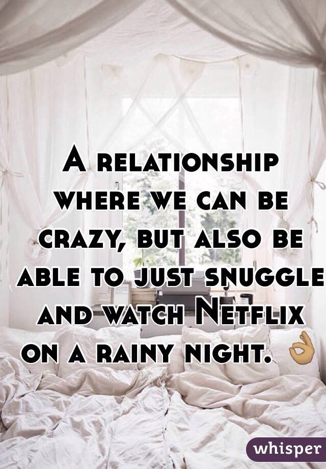 A relationship where we can be crazy, but also be able to just snuggle and watch Netflix on a rainy night. 👌🏽