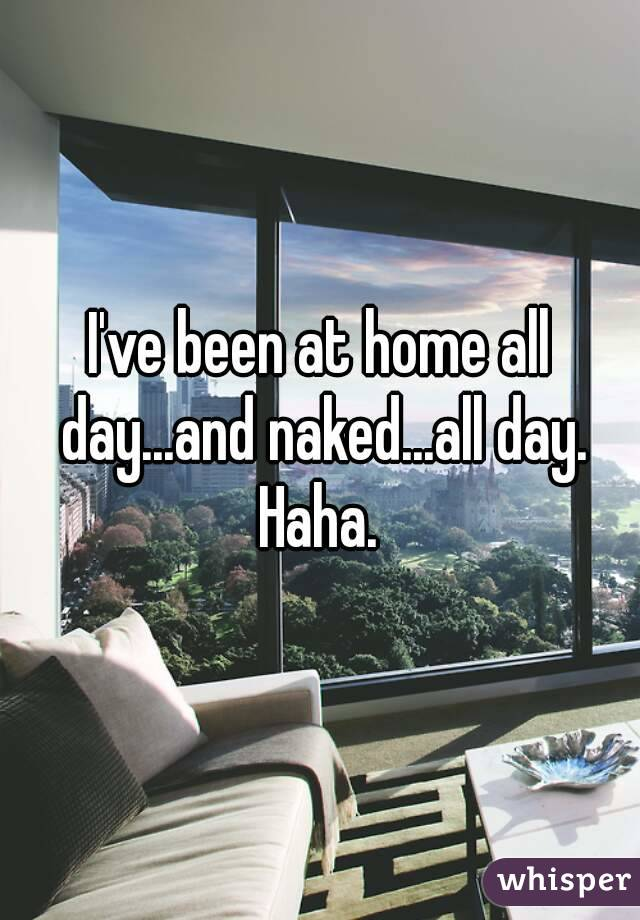 I've been at home all day...and naked...all day. Haha.