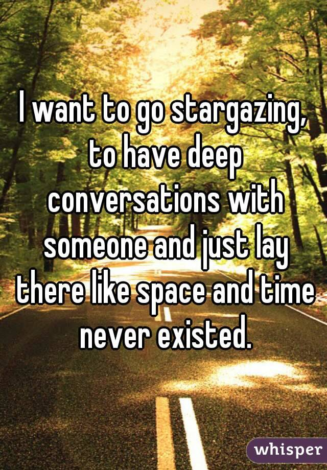 I want to go stargazing, to have deep conversations with someone and just lay there like space and time never existed.