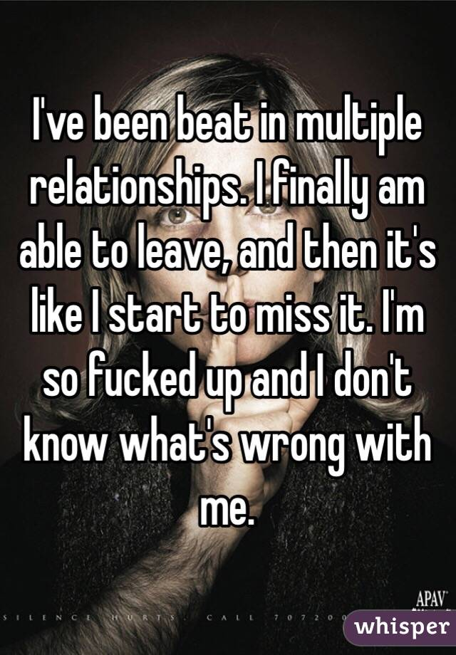 I've been beat in multiple relationships. I finally am able to leave, and then it's like I start to miss it. I'm so fucked up and I don't know what's wrong with me.
