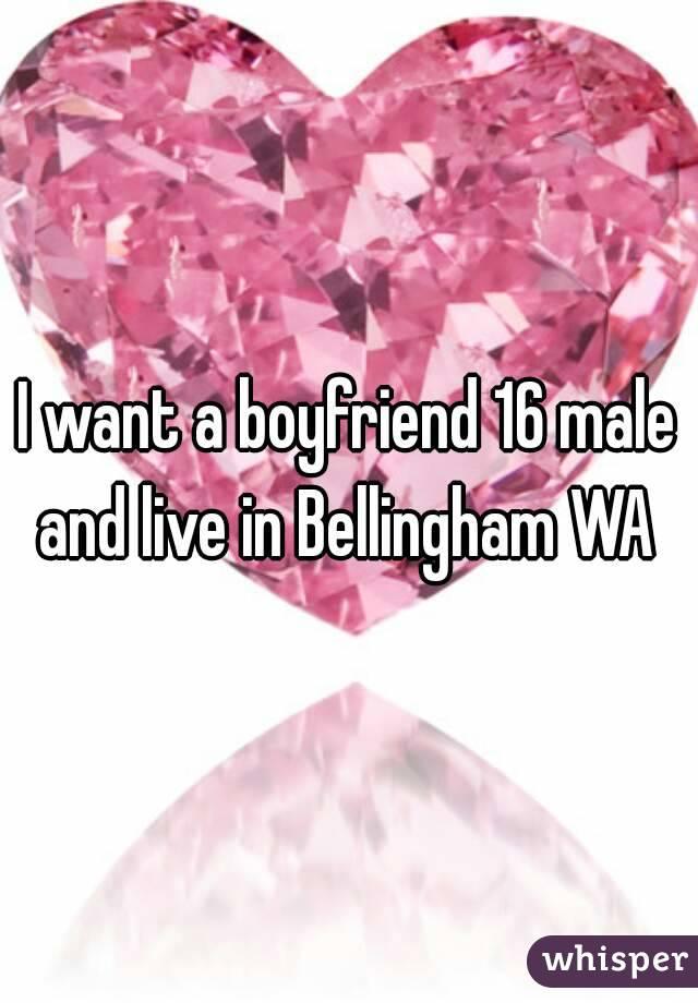 I want a boyfriend 16 male and live in Bellingham WA