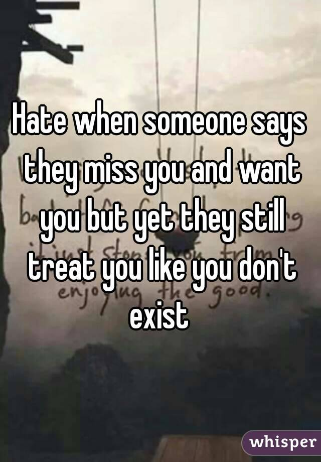 Hate when someone says they miss you and want you but yet they still treat you like you don't exist