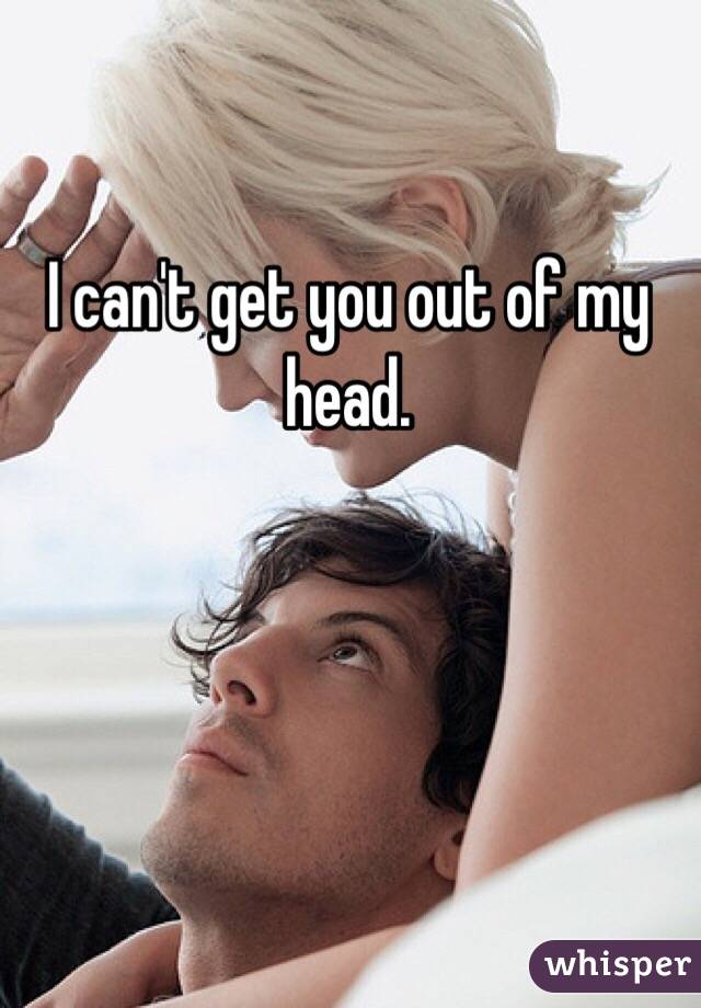 I can't get you out of my head.