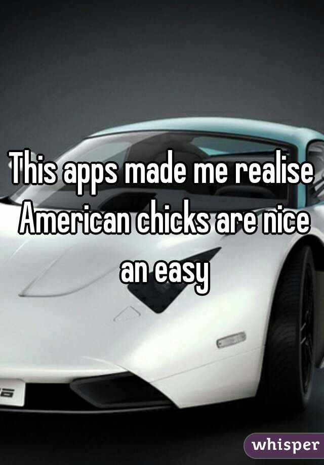 This apps made me realise American chicks are nice an easy