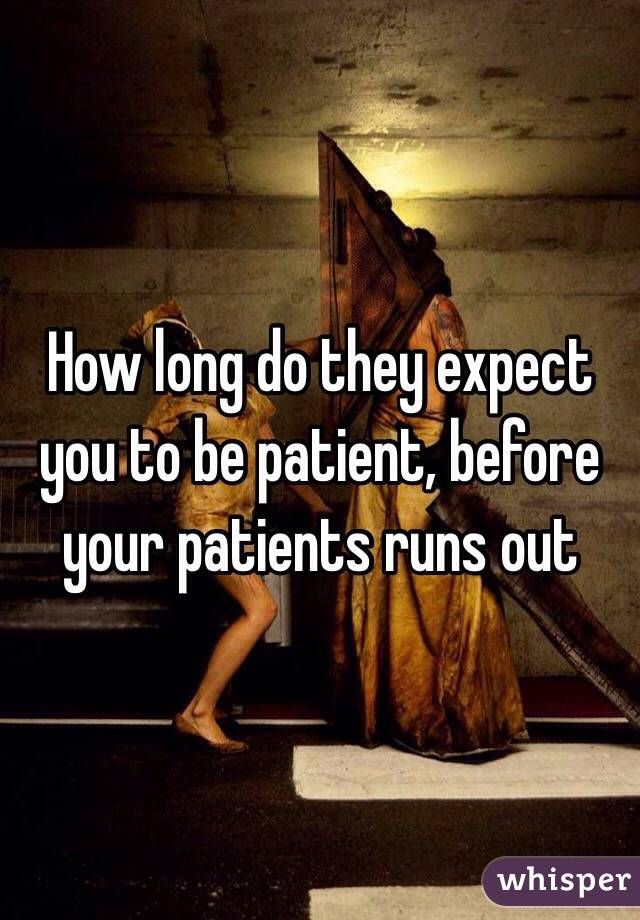How long do they expect you to be patient, before your patients runs out