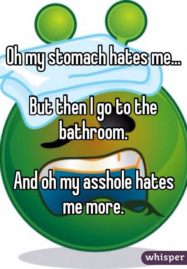 Oh my stomach hates me...  But then I go to the bathroom.  And oh my asshole hates me more.