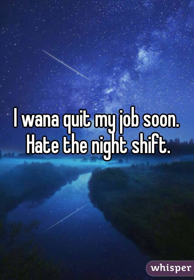 I wana quit my job soon. Hate the night shift.