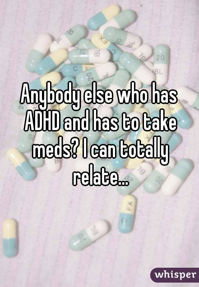 Anybody else who has ADHD and has to take meds? I can totally relate...