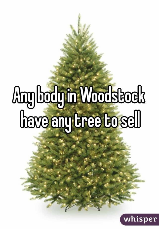 Any body in Woodstock have any tree to sell